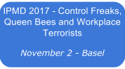 IPMD 2017 - Control Freaks, Queen Bees and Workplace Terrorists - Basel