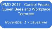 IPMD 2017 - Control Freaks, Queen Bees and Workplace Terrorists - Lausanne